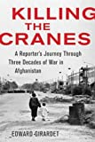 img - for Killing the Cranes: A Reporter's Journey Through Three Decades of War in Afghanistan Killing the Cr book / textbook / text book
