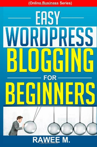 Easy Wordpress Blogging For Beginners: A Step-By-Step Guide To Create A Wordpress Website, Write What You Love, And Make Money, From Scratch!(Online Business Series)