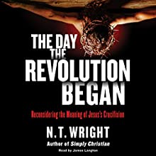 The Day the Revolution Began: Reconsidering the Meaning of Jesus's Crucifixion Audiobook by N. T. Wright Narrated by James Langton