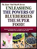 UNLEASHING THE POWERS OF BLUEBERRIES THE SUPER FOOD!: Discover Exactly How To Unleash All The Remarkable Benefits Of This Incredible Super Food! (Super Food Health Series)