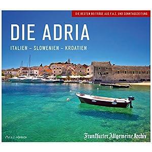 Die Adria: Italien - Slowenien - Kroatien Hörbuch von  Frankfurter Allgemeine Archiv, Hans Peter Trötscher Gesprochen von: Christian Geisler, Markus Kästle