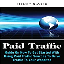 Paid Traffic: Guide on How to Get Started with Using Paid Traffic Sources to Drive Traffic to Your Website (       UNABRIDGED) by Henry Xavier Narrated by Bobby Brill
