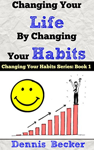 Dennis Becker - Changing Your Life by Changing Your Habits: The Power Of Making Habits And Breaking Habits (English Edition)