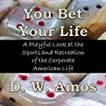 You Bet Your Life: A Playful Look at the Sports and Recreation of the Corporate American Life | D.W. Amos