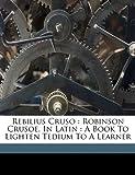 Daniel Defoe Rebilius Cruso: Robinson Crusoe, in Latin: A Book to Lighten Tedium to a Learner
