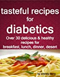 tasteful recipes for diabetics: over 30 healthy and delicious recipes for breakfast, lunch, dinner, desert....