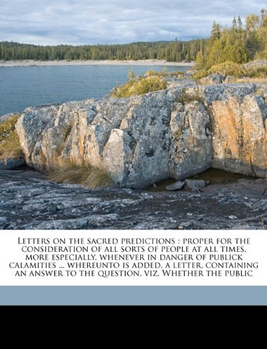 Letters on the sacred predictions: proper for the consideration of all sorts of people at all times, more especially, whenever in danger of publick ... to the question, viz. Whether the public