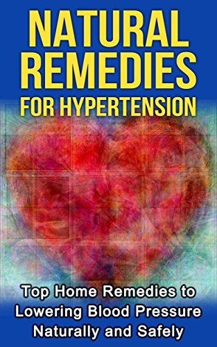 Natural Remedies for Hypertension: Top Home Remedies to lowering Blood Pressure Naturally and Safely (natural remedies, hypertension, hypertension diet, ... cure, hypertension solu