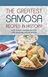 The Greatest Samosa Recipes In History: Delicious, Fast & Easy Samosa Recipes (The Amazing Indian Snack)