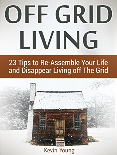 Off Grid Living: 23 Tips to Re-Assemble Your Life and Disappear Living off The Grid (off grid living, off grid books, off grid survival) PDF