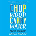 Chop Wood Carry Water: How to Fall in Love with the Process of Becoming Great | Joshua Medcalf