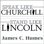 Speak Like Churchill, Stand Like Lincoln: 21 Powerful Secrets of History's Greatest Speakers | [James C. Humes]