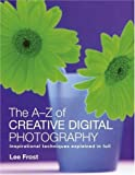 Lee Frost The A-Z of Creative Digital Photography: Inspirational Techniques Explained in Full