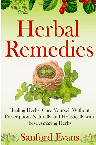 Herbal Remedies: Healing Herbs! Cure Yourself Without Prescriptions Naturally and Holistically With These Amazing Herbs (Herbal Remedies - Natural Cures - Holistic Medicine - Herbs - Healing)