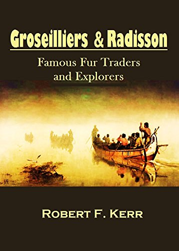 groseilliers-and-radisson-famous-fur-traders-and-explorers-and-their-northwest-voyages-from-1652-to-