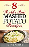 8 Worlds Best Mashed Potato Recipes: Quick & Easy Recipes For Making Fluffy Delicious Mashed Potatoes That Will Rock Your World