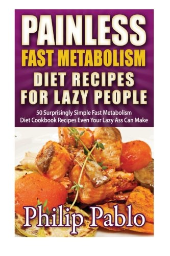 Painless Fast Metabolism Diet Recipes For Lazy People: 50 Surprisingly Simple Fast Metabolism Diet Cookbook Recipes Even Your Lazy Ass Can Cook