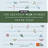 The Greatest War Stories Never Told: 100 Tales from Military History to Astonish, Bewilder, and Stupefy ~ Rick Beyer