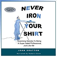 Never Iron Your Shirt: 16 Surprising Secrets to Being a Super Sales Professional, Just Like Me Audiobook by John Gratton Narrated by Robert Slone