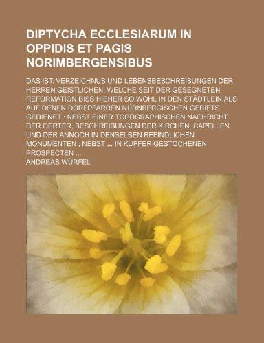 Diptycha ecclesiarum in oppidis et pagis Norimbergensibus; das ist Verzeichnüs und Lebensbeschreibungen der Herren Geistlichen, welche seit der ... in den Städtlein als auf denen Dorfpfarren