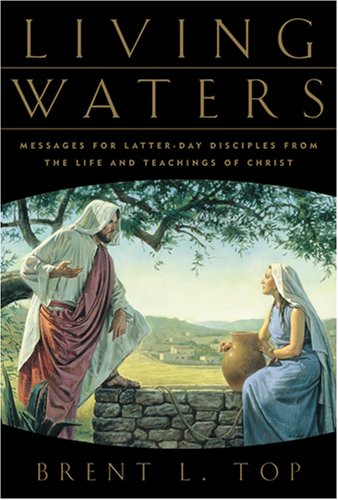 Living Waters : Messages for Latter-Day Disciples from the Life and Teachings of Christ, BRENT L. TOP