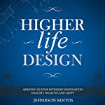 Higher Life Design: Arriving at Your Intended Destination Healthy, Wealthy, and Happy | Jefferson Santos