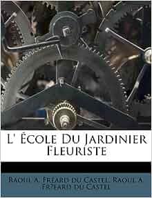 201 cole du jardinier fleuriste french edition raoul a fr 233 ard du