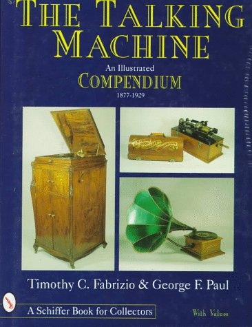 The Talking Machine: An Illustrated Compendium, 1877-1929 (Schiffer Book for Collectors with Values)