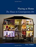 Playing at Home: The House in Contemporary Art (Reaktion Books - Art Since the 80s)
