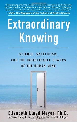 Extraordinary Knowing: Science, Skepticism, and the Inexplicable Powers of the Human Mind: Elizabeth Lloyd Mayer: 9780553382235: Amazon.com: Books