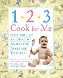 Karin Knight 1-2-3 Cook for Me: Over 300 Easy and Healthy Recipes for Babies and Toddlers