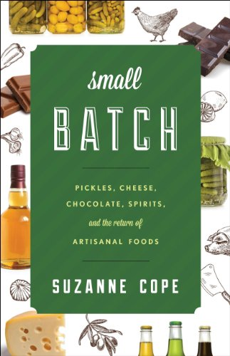 Small Batch: Pickles, Cheese, Chocolate, Spirits, and the Return of Artisanal Foods (Rowman & Littlefield Studies in Food and Gastronomy) by Suzanne Cope