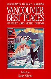Best Places Vancouver: The Most Discriminating Guide to Vancouver's Restaurants, Shops, Hotels, Nightlife, Arts, Sights, and Outings (2nd ed) Kasey Wilson