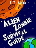 Alien Zombie Survival Guide: What To Do When Alien Space Invaders Crash Into Your Backyard and Zap You With Their Zombie Ray-Guns (Astro