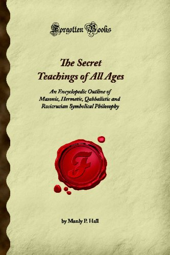The Secret Teachings of All Ages: An Encyclopedic Outline of Masonic, Hermetic, Qabbalistic and Rosicrucian Symbolical Philosophy (Forgotten Books)
