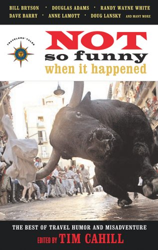 Not So Funny When It Happened: The Best of Travel Humor and Misadventure (Travelers