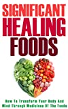 Healing Foods: How To Transform Your Body And Mind Through Medicines Of The Foods (Alternative Medicines, Nutrition, Natural Foods)
