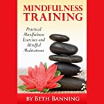 Meditation and Mindfulness Training: Practical Mindfulness Exercises and Mindful Meditations: The Meditation for Life Series, Volume 3 | Beth Banning
