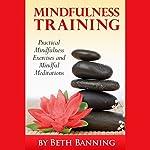 Meditation and Mindfulness Training: Practical Mindfulness Exercises and Mindful Meditations: The Meditation for Life Series, Volume 3 | Beth Banning