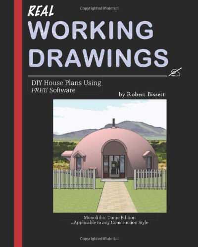Real Working Drawings: DIY House Plans with Free Software, Monolithic Dome Edition