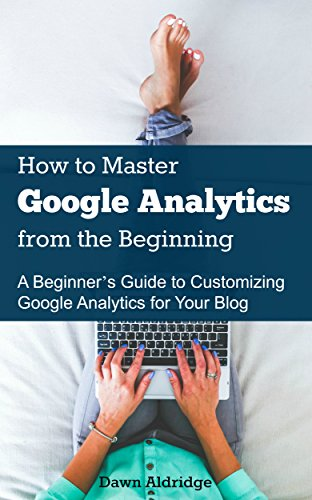 How to Master Google Analytics from the Beginning: A Beginner's Guide to Customizing Google Analytics for Your Blog