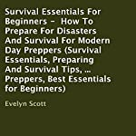 Survival Essentials for Beginners: How to Prepare for Disasters and Survival for Modern Day Preppers | Evelyn Scott