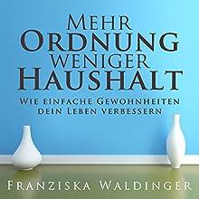 Mehr Ordnung, weniger Haushalt: Wie einfache Gewohnheiten dein Leben verbessern Hörbuch von Franziska Waldinger Gesprochen von: Alexandra Leise