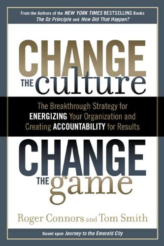Download Change the Culture, Change the Game: The Breakthrough Strategy for Energizing Your Organization and Creating Accounta bility for Results