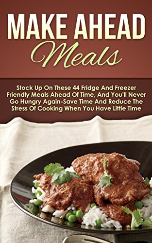 Make Ahead Meals: Stock Up On These 44 Fridge And Freezer Friendly Meals Ahead Of Time, And You'll Never Go Hungry Again-Save Time And Reduce The Stress ... Slow Cooker Recipes, Make Ahead Paleo) by Maggie Bradley