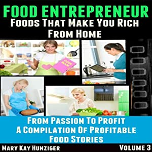 Food Entrepreneur: Foods That Make You Rich from Home: From Passion to Profit - A Compilation of Profitable Food Entrepreneur Stories, Volume 3 | [Mary Kay Hunziger]