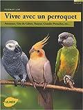 Vivre avec un perroquet: Amazones, Gris du Gabon, Youyou, Grandes perruches (2841383113) by Rosemary Low