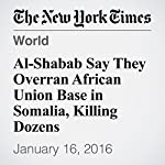 Al-Shabab Say They Overran African Union Base in Somalia, Killing Dozens | Mohammed Ibrahim