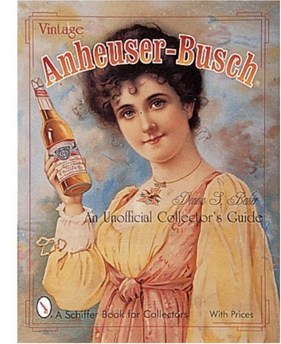 Vintage Anheuser-Busch: An Unauthorized Collector's Guide (A Schiffer Book for Collectors)