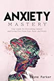 Anxiety: Mastery - Your Guide To Overcoming Anxiety and Living Free From Fear, Panic and Worry
